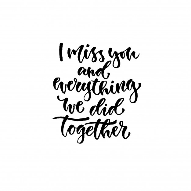 i miss you and everything we did together